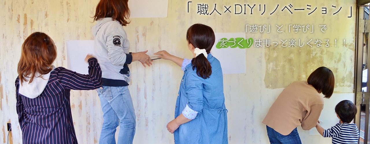 「 職人×DIYリノベーション 」 「遊び」と「学び」で家づくりはもっと楽しくなる!!